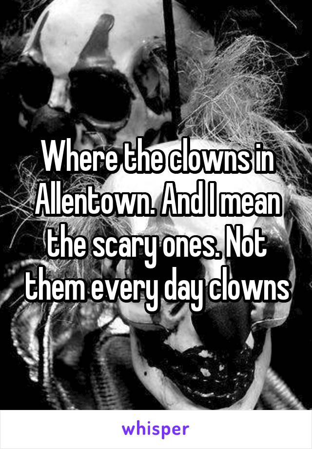 Where the clowns in Allentown. And I mean the scary ones. Not them every day clowns