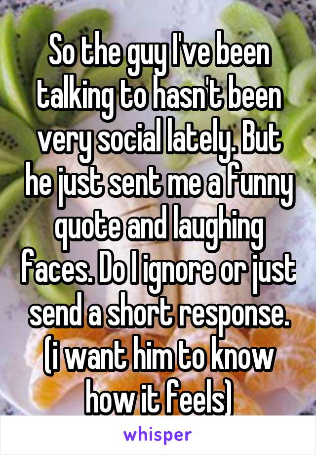 So the guy I've been talking to hasn't been very social lately. But he just sent me a funny quote and laughing faces. Do I ignore or just send a short response. (i want him to know how it feels)