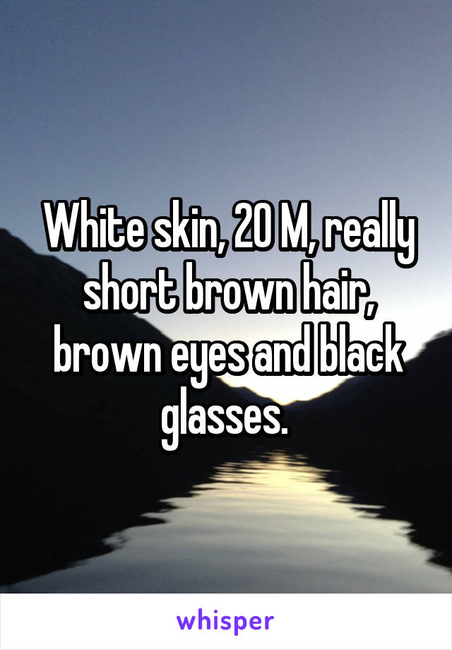 White skin, 20 M, really short brown hair, brown eyes and black glasses.