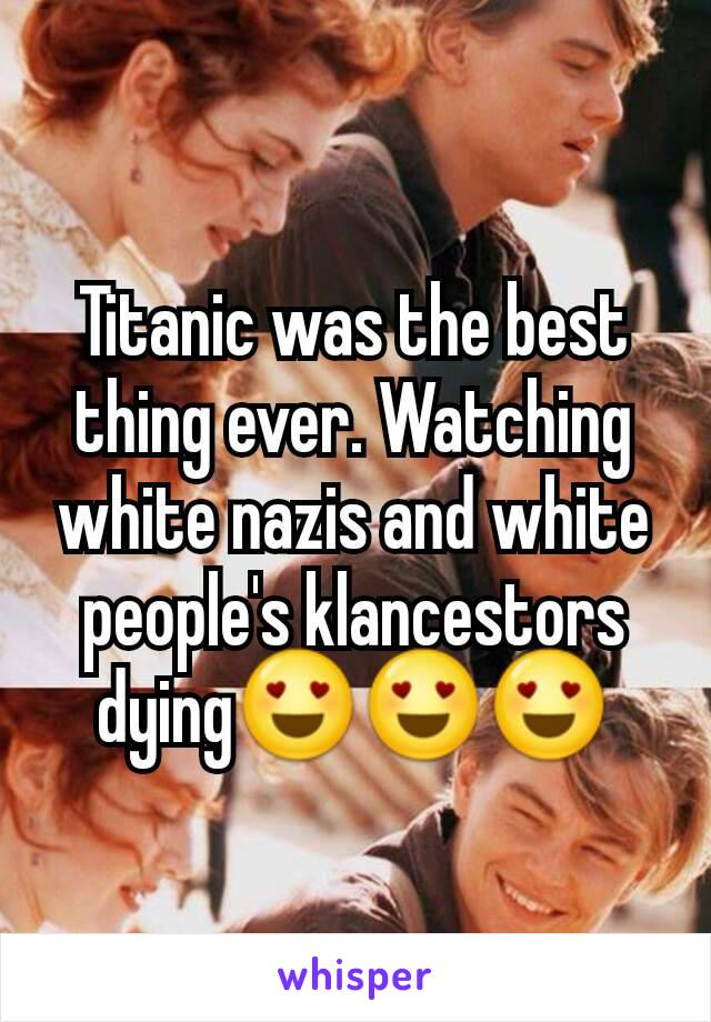 Titanic was the best thing ever. Watching white nazis and white people's klancestors dying😍😍😍