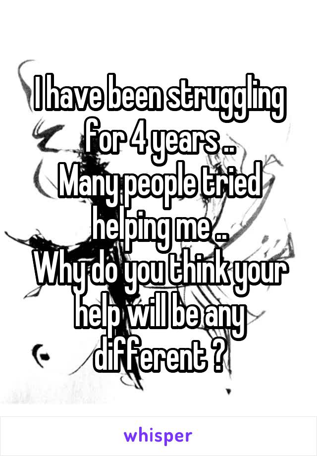 I have been struggling for 4 years .. Many people tried helping me .. Why do you think your help will be any different ?