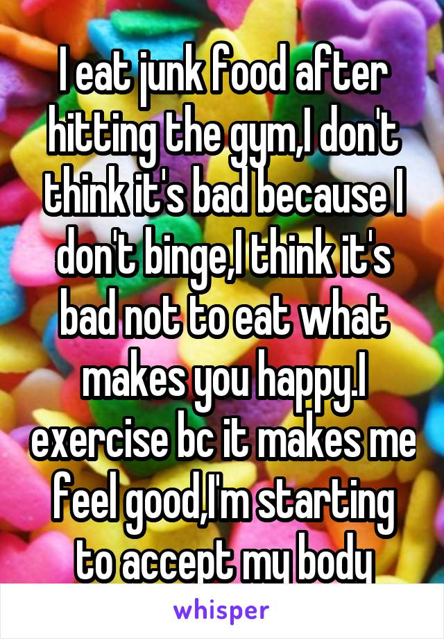I eat junk food after hitting the gym,I don't think it's bad because I don't binge,I think it's bad not to eat what makes you happy.I exercise bc it makes me feel good,I'm starting to accept my body