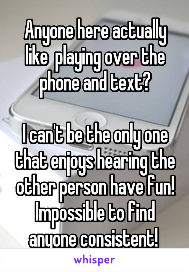 Anyone here actually like  playing over the phone and text?  I can't be the only one that enjoys hearing the other person have fun! Impossible to find anyone consistent!