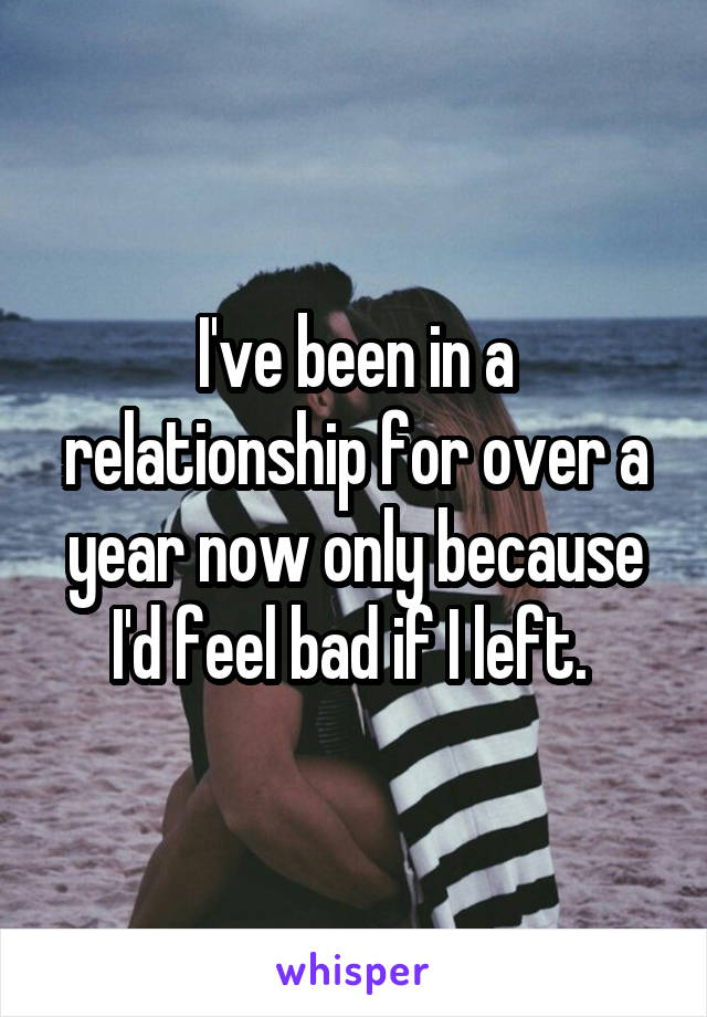 I've been in a relationship for over a year now only because I'd feel bad if I left.