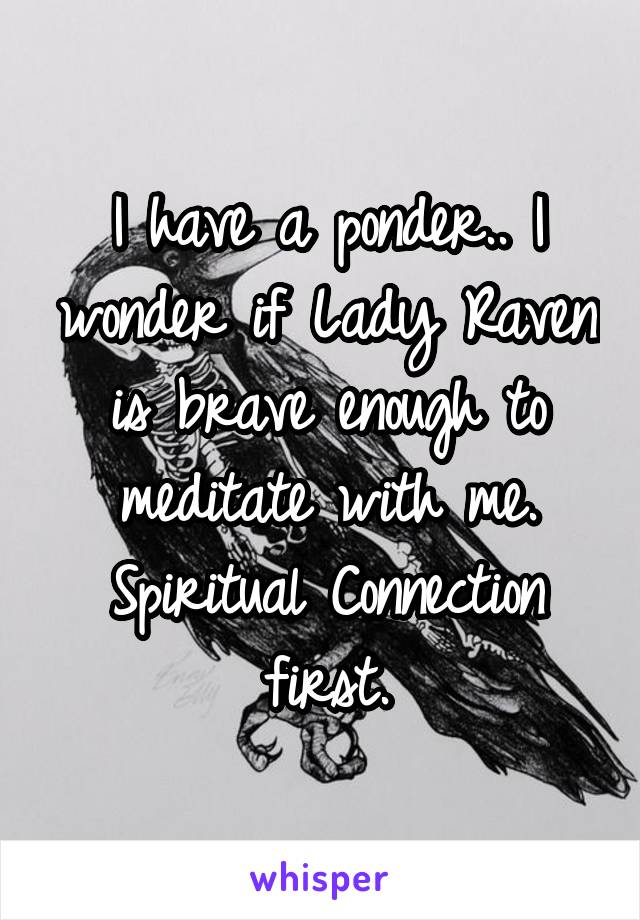 I have a ponder.. I wonder if Lady Raven is brave enough to meditate with me. Spiritual Connection first.