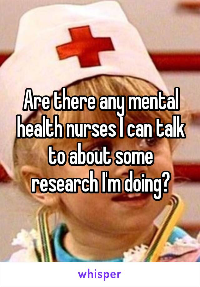 Are there any mental health nurses I can talk to about some research I'm doing?