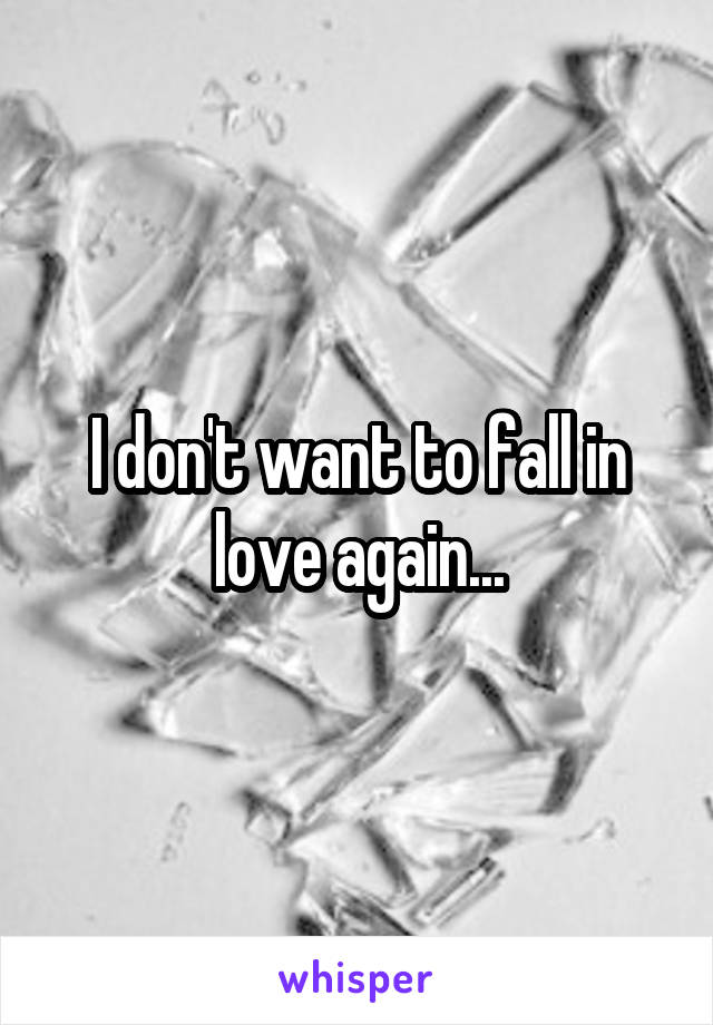 I don't want to fall in love again...