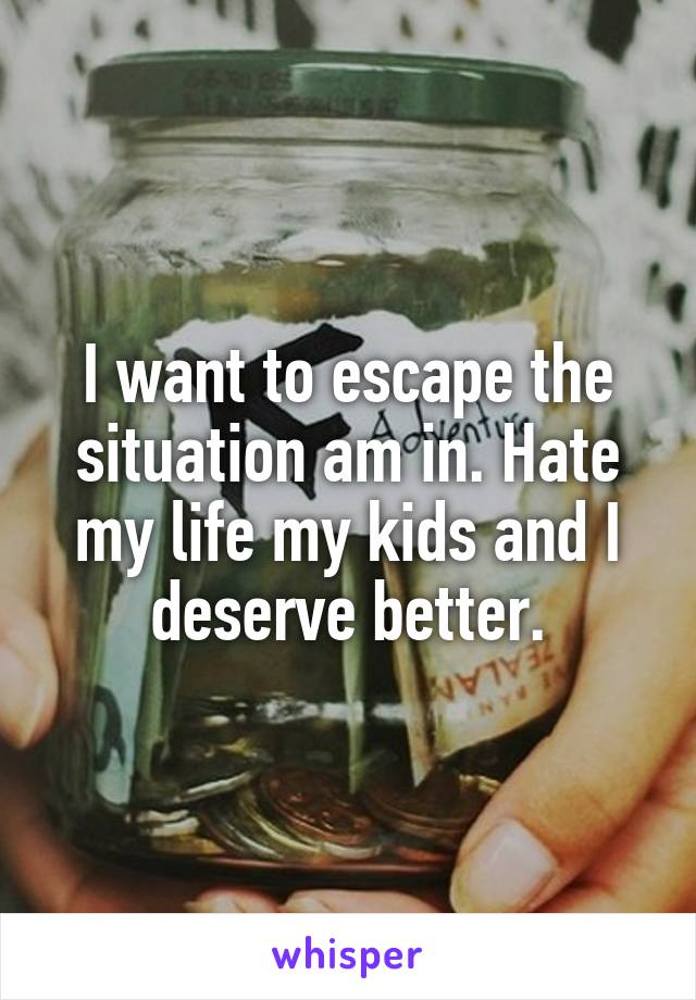 I want to escape the situation am in. Hate my life my kids and I deserve better.
