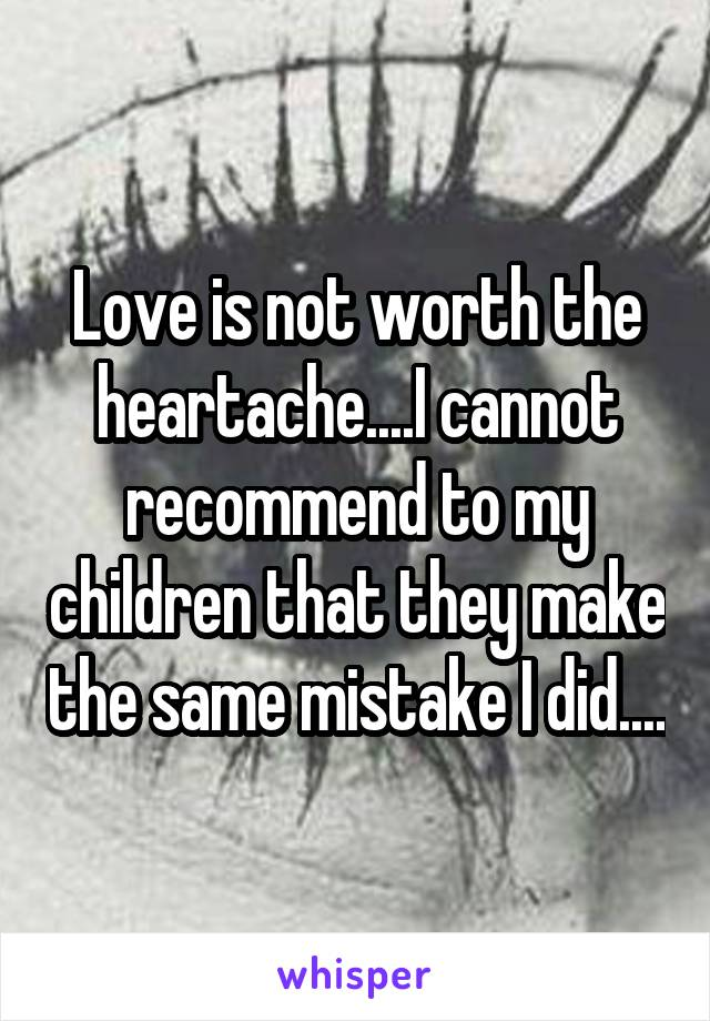 Love is not worth the heartache....I cannot recommend to my children that they make the same mistake I did....