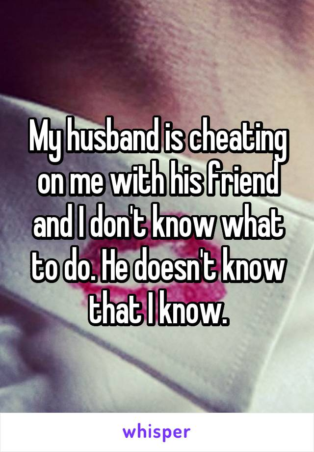 My husband is cheating on me with his friend and I don't know what to do. He doesn't know that I know.