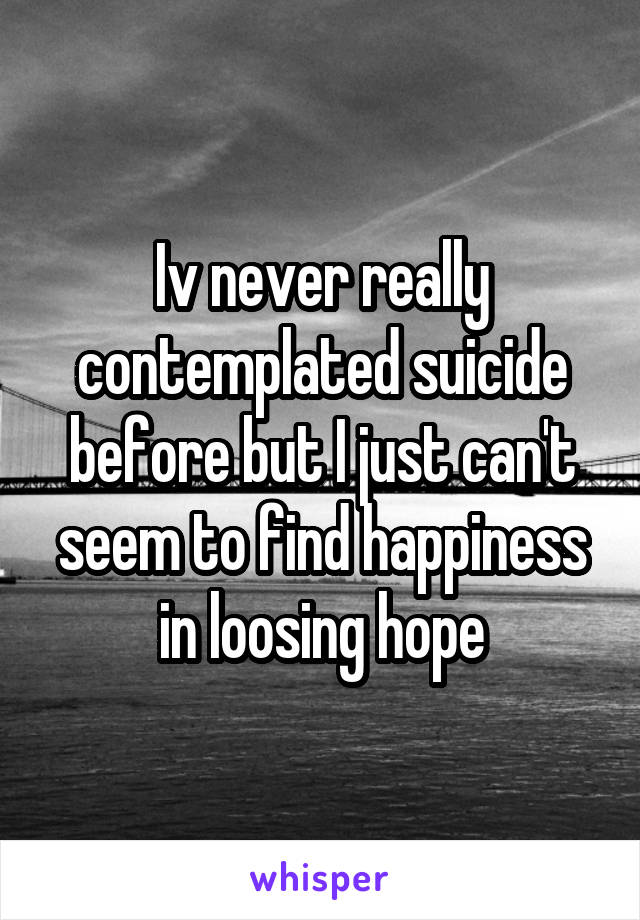 Iv never really contemplated suicide before but I just can't seem to find happiness in loosing hope