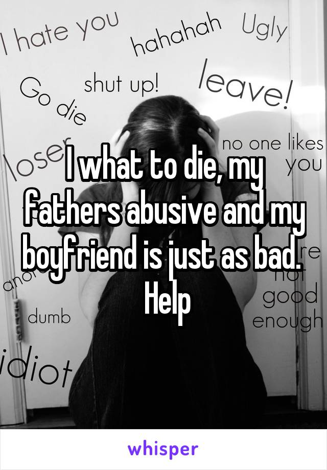 I what to die, my fathers abusive and my boyfriend is just as bad.   Help