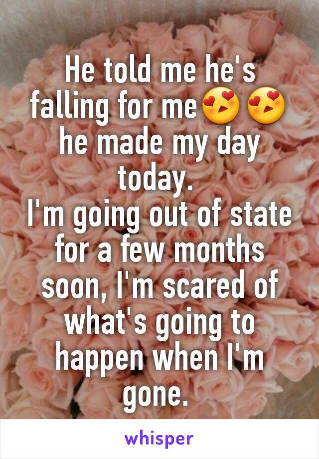 He told me he's falling for me😍😍 he made my day today.  I'm going out of state for a few months soon, I'm scared of what's going to happen when I'm gone.