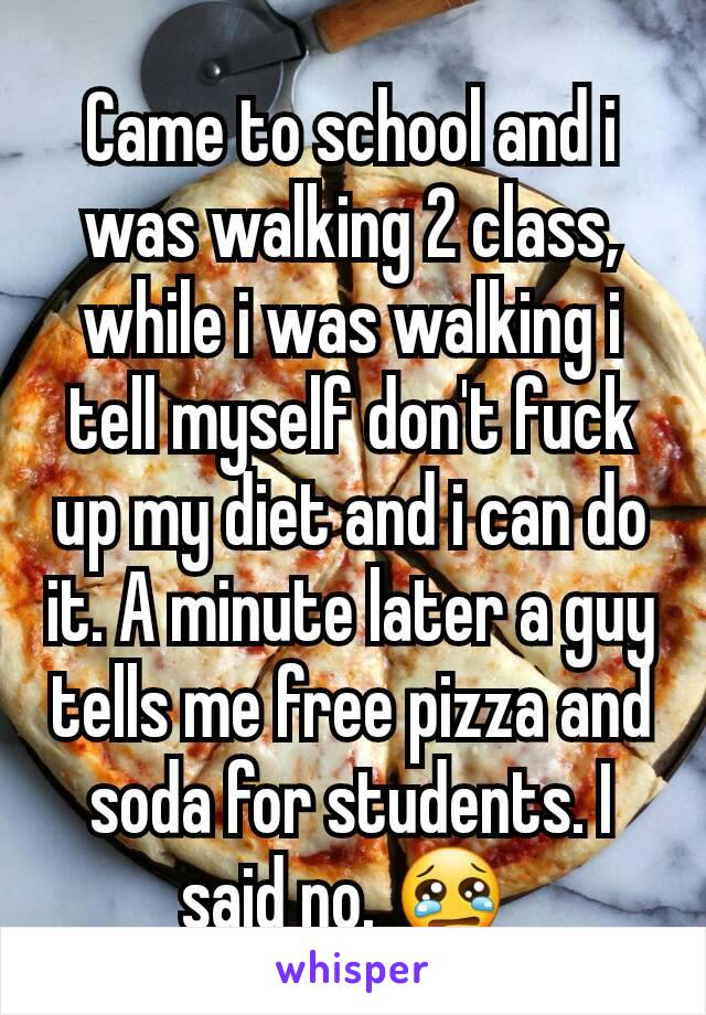Came to school and i was walking 2 class, while i was walking i tell myself don't fuck up my diet and i can do it. A minute later a guy tells me free pizza and soda for students. I said no. 😢