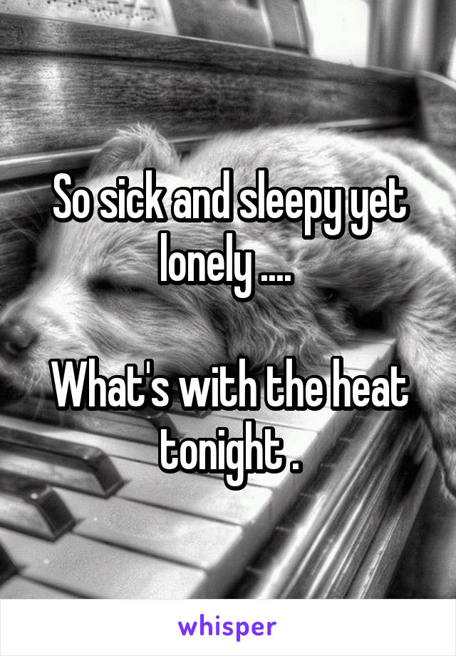 So sick and sleepy yet lonely ....   What's with the heat tonight .