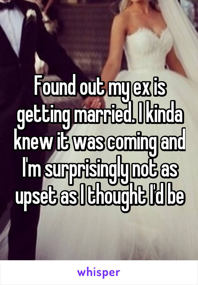 Found out my ex is getting married. I kinda knew it was coming and I'm surprisingly not as upset as I thought I'd be