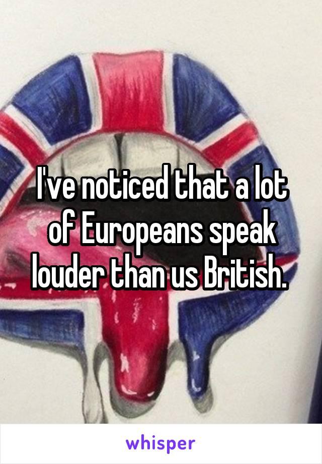 I've noticed that a lot of Europeans speak louder than us British.
