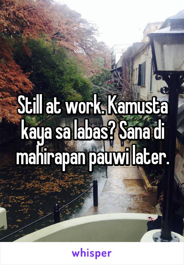 Still at work. Kamusta kaya sa labas? Sana di mahirapan pauwi later.