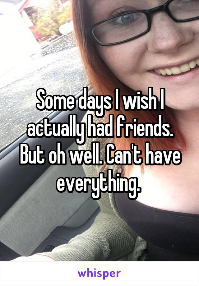 Some days I wish I actually had friends. But oh well. Can't have everything.