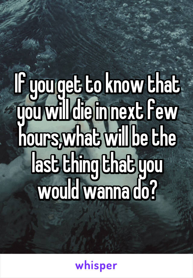 If you get to know that you will die in next few hours,what will be the last thing that you would wanna do?
