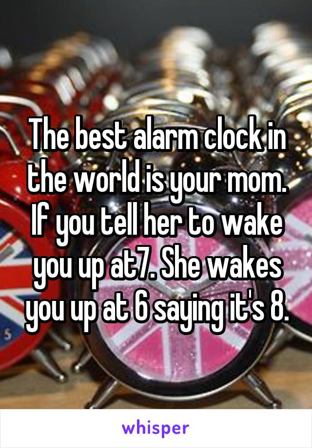 The best alarm clock in the world is your mom. If you tell her to wake you up at7. She wakes you up at 6 saying it's 8.