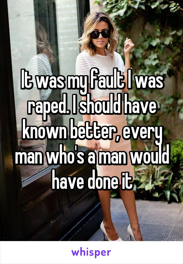 It was my fault I was raped. I should have known better, every man who's a man would have done it