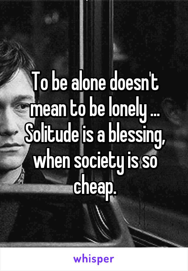 To be alone doesn't mean to be lonely ... Solitude is a blessing, when society is so cheap.