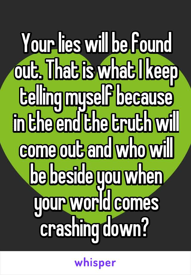 Your lies will be found out. That is what I keep telling myself because in the end the truth will come out and who will be beside you when your world comes crashing down?