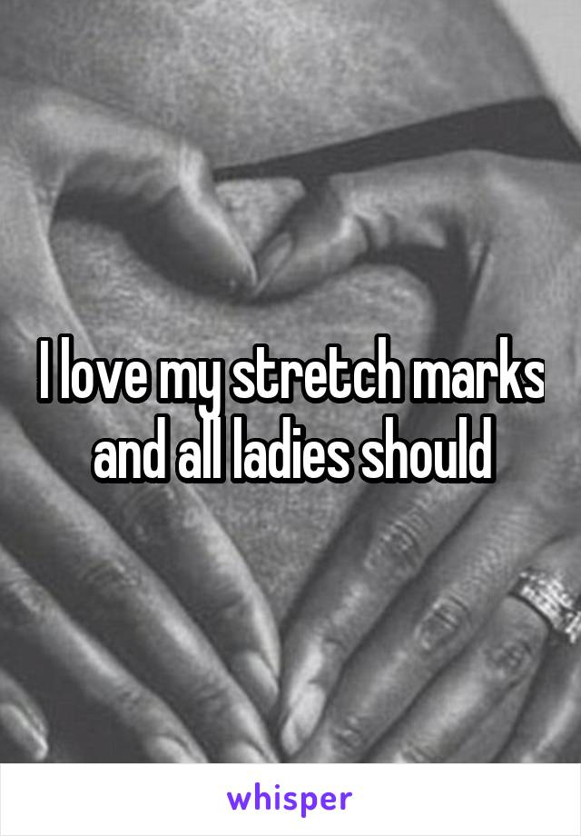 I love my stretch marks and all ladies should