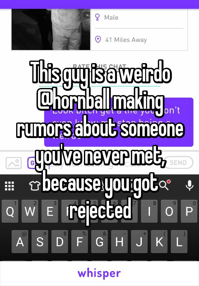 This guy is a weirdo @hornball making rumors about someone you've never met, because you got rejected