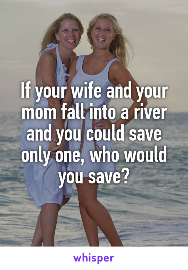 If your wife and your mom fall into a river and you could save only one, who would you save?