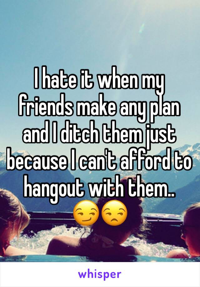 I hate it when my friends make any plan and I ditch them just because I can't afford to hangout with them..  😏😒