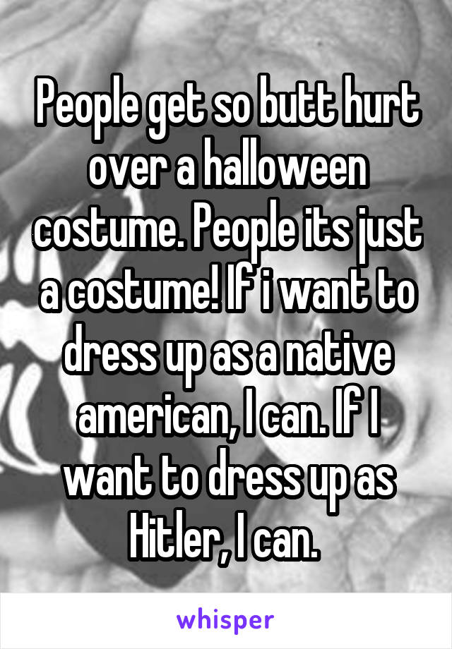 People get so butt hurt over a halloween costume. People its just a costume! If i want to dress up as a native american, I can. If I want to dress up as Hitler, I can.