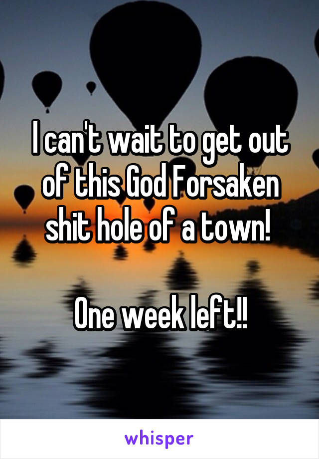 I can't wait to get out of this God Forsaken shit hole of a town!   One week left!!