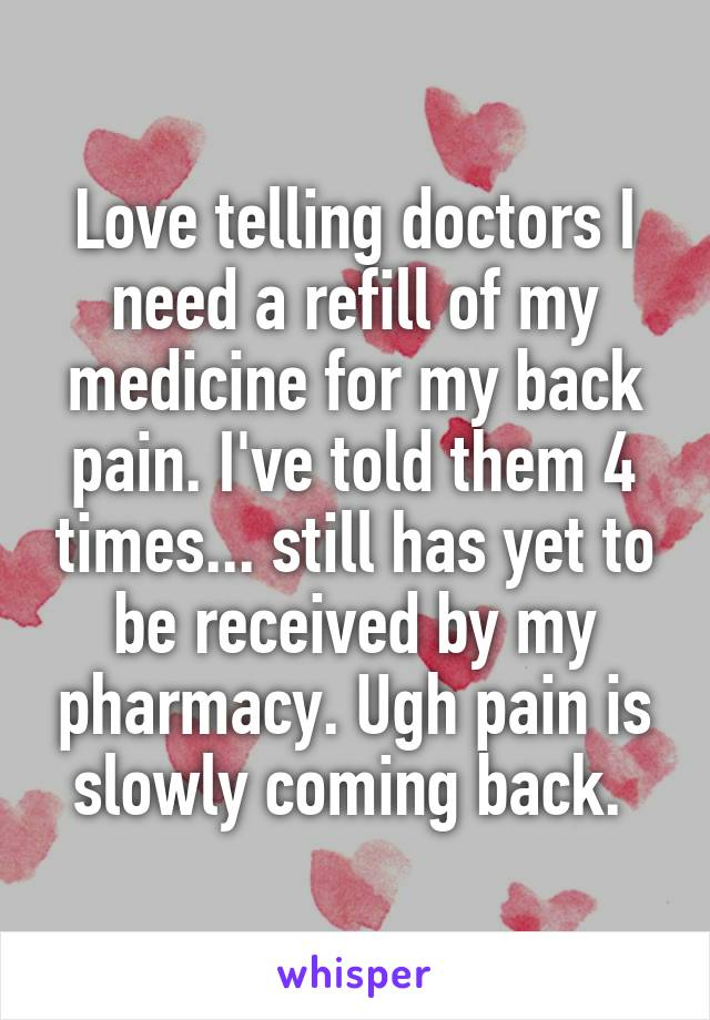 Love telling doctors I need a refill of my medicine for my back pain. I've told them 4 times... still has yet to be received by my pharmacy. Ugh pain is slowly coming back.