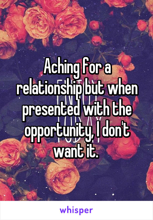 Aching for a relationship but when presented with the opportunity, I don't want it.