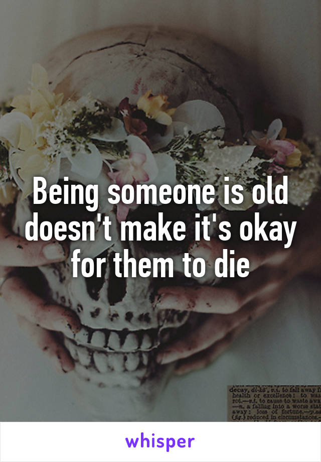 Being someone is old doesn't make it's okay for them to die