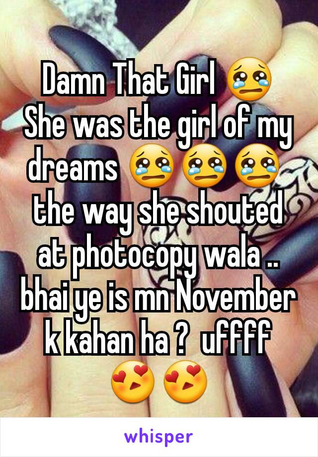 Damn That Girl 😢 She was the girl of my dreams 😢😢😢  the way she shouted at photocopy wala .. bhai ye is mn November k kahan ha ?  uffff 😍😍