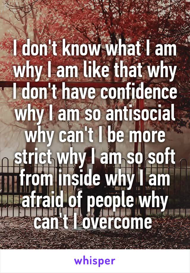 I don't know what I am why I am like that why I don't have confidence why I am so antisocial why can't I be more strict why I am so soft from inside why I am afraid of people why can't I overcome