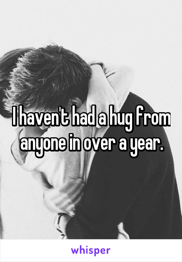 I haven't had a hug from anyone in over a year.