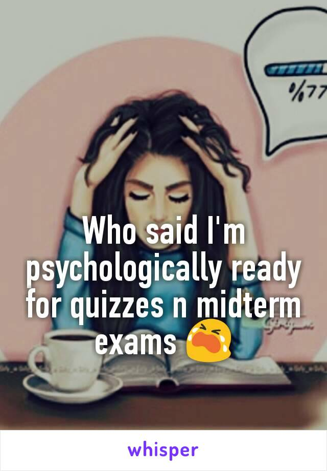 Who said I'm psychologically ready for quizzes n midterm exams 😭