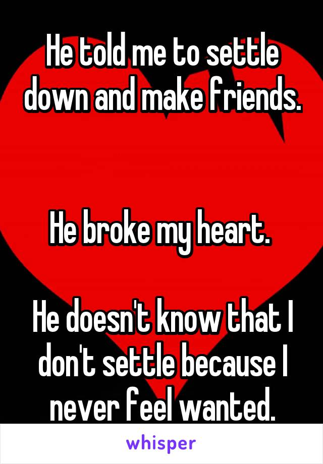 He told me to settle down and make friends.   He broke my heart.   He doesn't know that I don't settle because I never feel wanted.