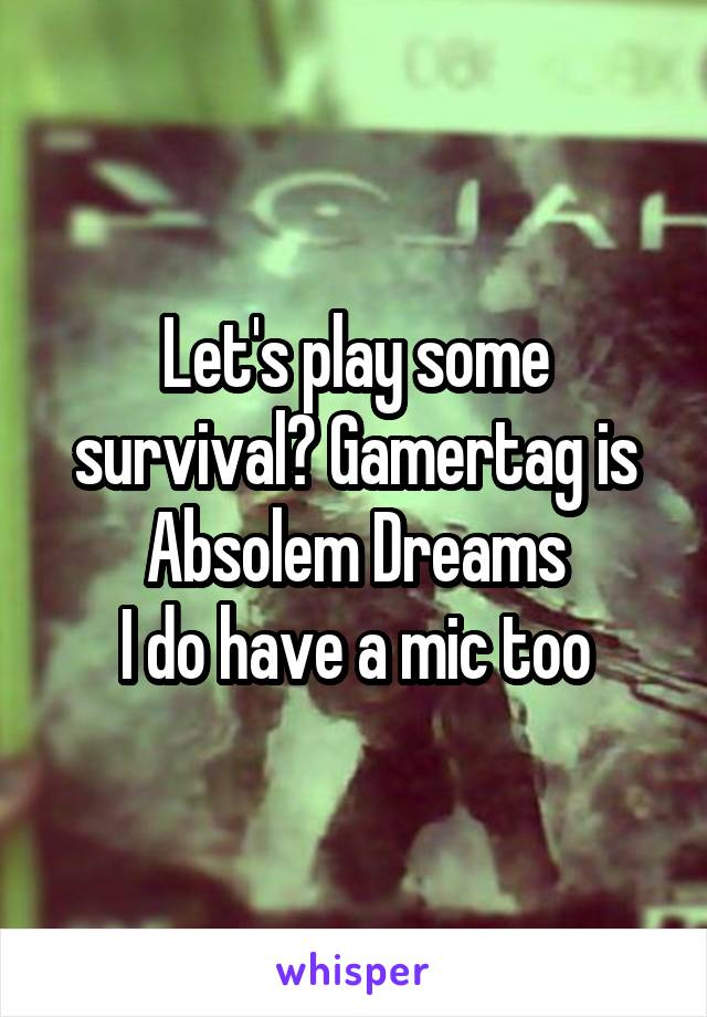 Let's play some survival? Gamertag is Absolem Dreams I do have a mic too