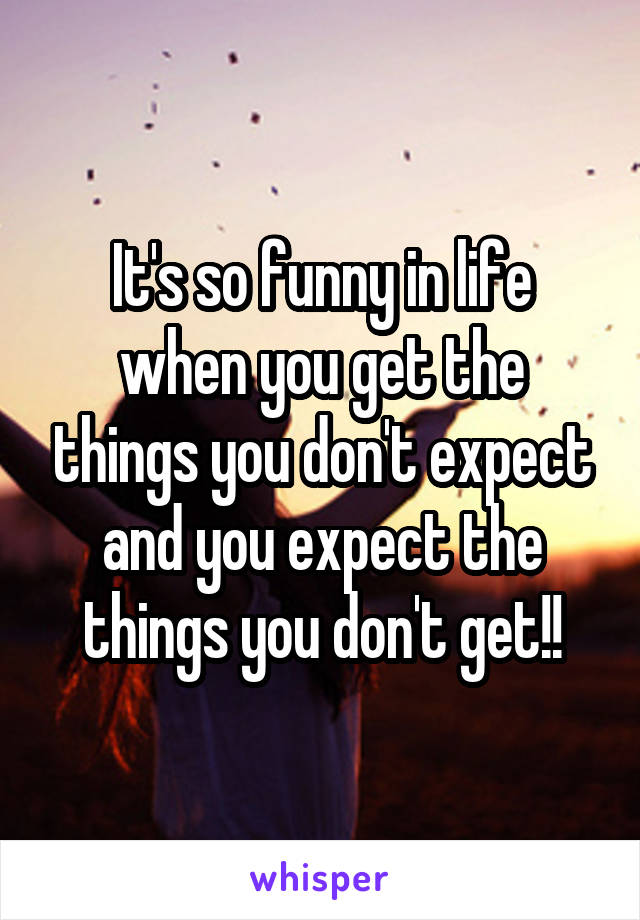 It's so funny in life when you get the things you don't expect and you expect the things you don't get!!