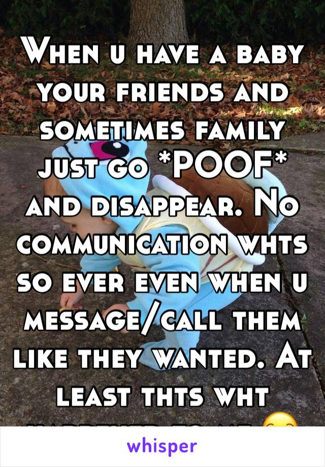 When u have a baby your friends and sometimes family just go *POOF* and disappear. No communication whts so ever even when u message/call them like they wanted. At least thts wht happened to me 😒