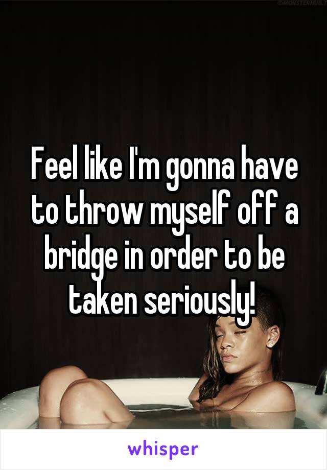 Feel like I'm gonna have to throw myself off a bridge in order to be taken seriously!