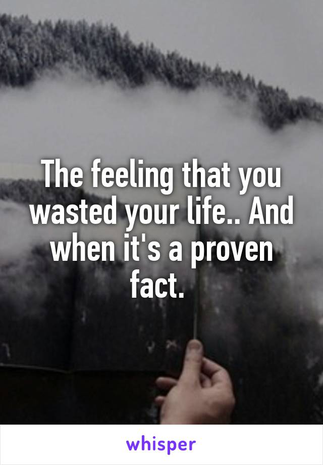 The feeling that you wasted your life.. And when it's a proven fact.