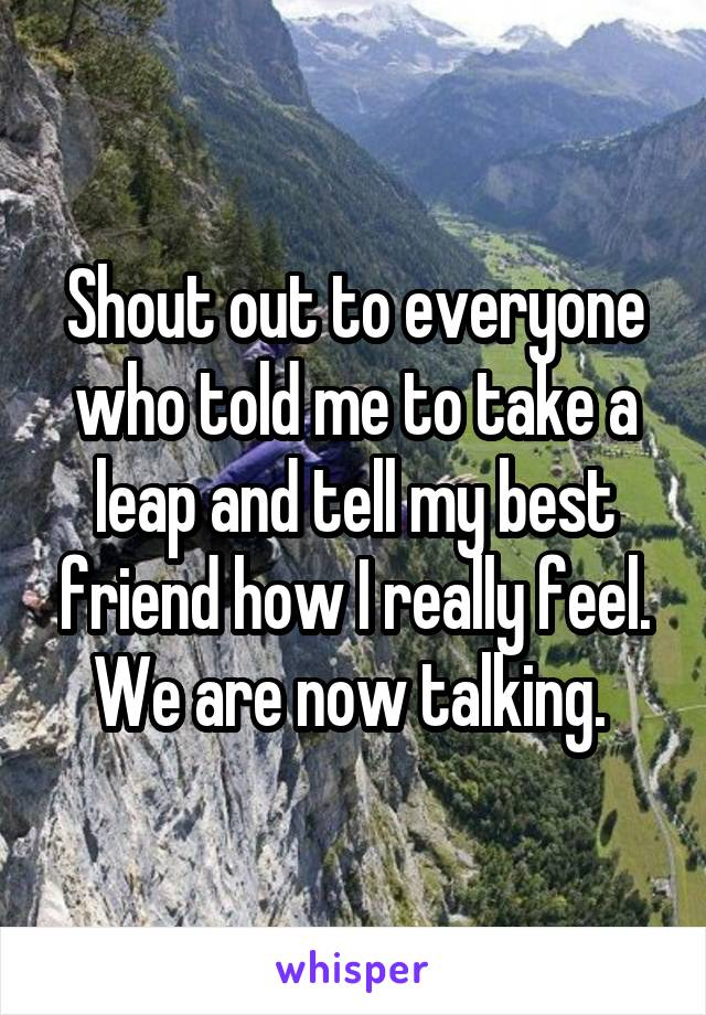 Shout out to everyone who told me to take a leap and tell my best friend how I really feel. We are now talking.