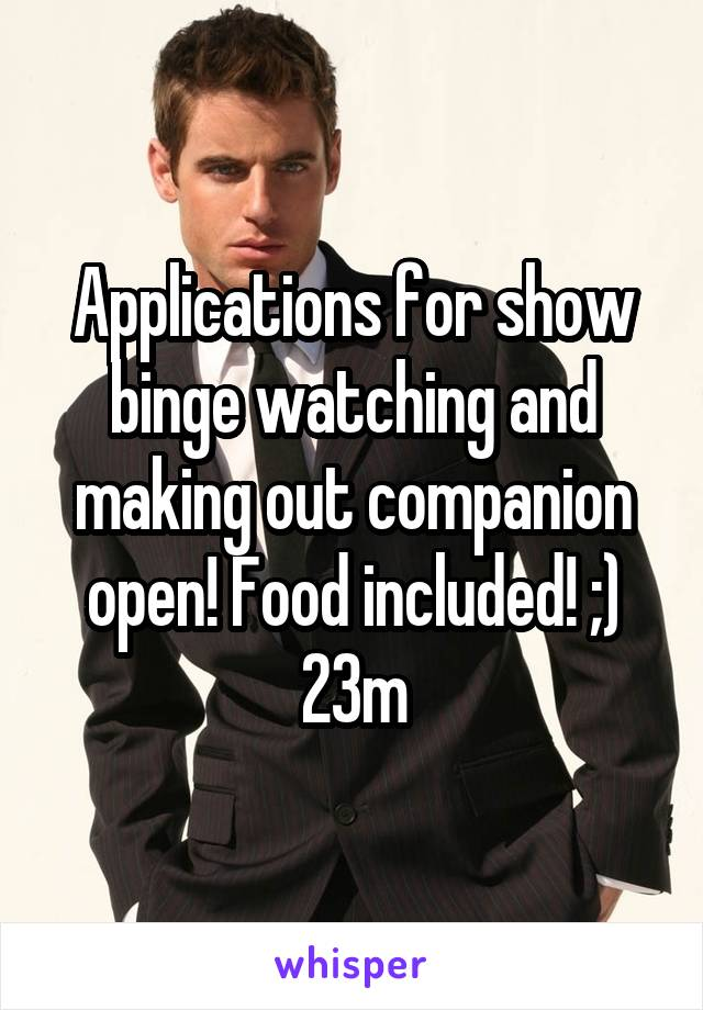 Applications for show binge watching and making out companion open! Food included! ;) 23m