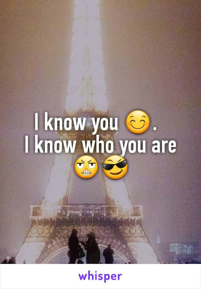 I know you 😊.   I know who you are 😬😎
